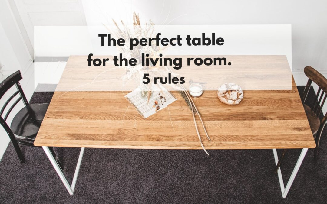 The perfect table for the living room. 5 rules.