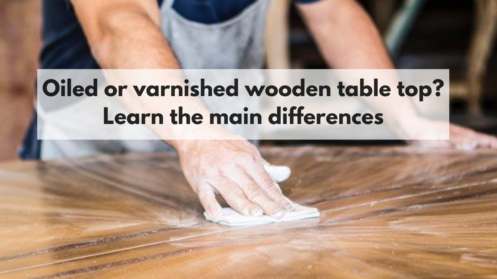 Oiled or varnished wooden table top Learn the main differences ...